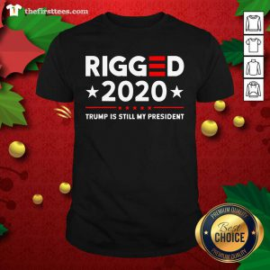 Rigged 2020 Election Voter Fraud Trump Is Still My President Shirt - Design by Thefirsttees.com