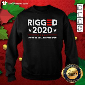 Rigged 2020 Election Voter Fraud Trump Is Still My President Sweatshirt - Design by Thefirsttees.com