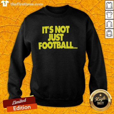Its Not Just Football Sweatshirt - Design by Thefirsttees.com