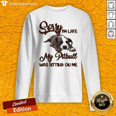 Sorry I'm Late My Pitbull Was Sitting On Me Sweatshirt - Design by Thefirsttees.com