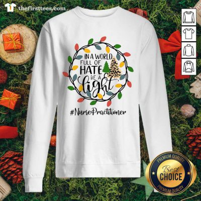 In A World Full Of Hate Be A Light Nurse Practitioner Christmas Sweatshirt - Design by Thefirsttees.com