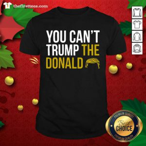 You Can't Trump The Donald Shirt - Design by Thefirsttees.com
