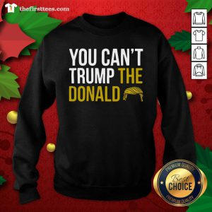 You Can't Trump The Donald Sweatshirt - Design by Thefirsttees.com