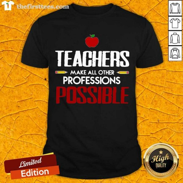 Teachers Make All Other Professions Possible Shirt- Design By Thefirsttees.com