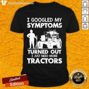 I Googled My Symptoms Turns Out I Just Need More Tractors Shirt- Design By Thefirsttees.com