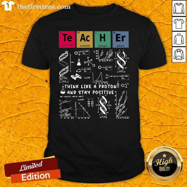 Think Like A Proton And Stay Positive Chemistry Shirt- Design By Thefirsttees.com