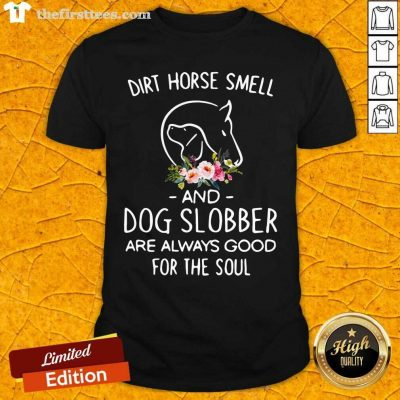 Dirt Horse Smell And Dog Slobber Are Always Good For The Soul Shirt - Design by Thefirsttees.com