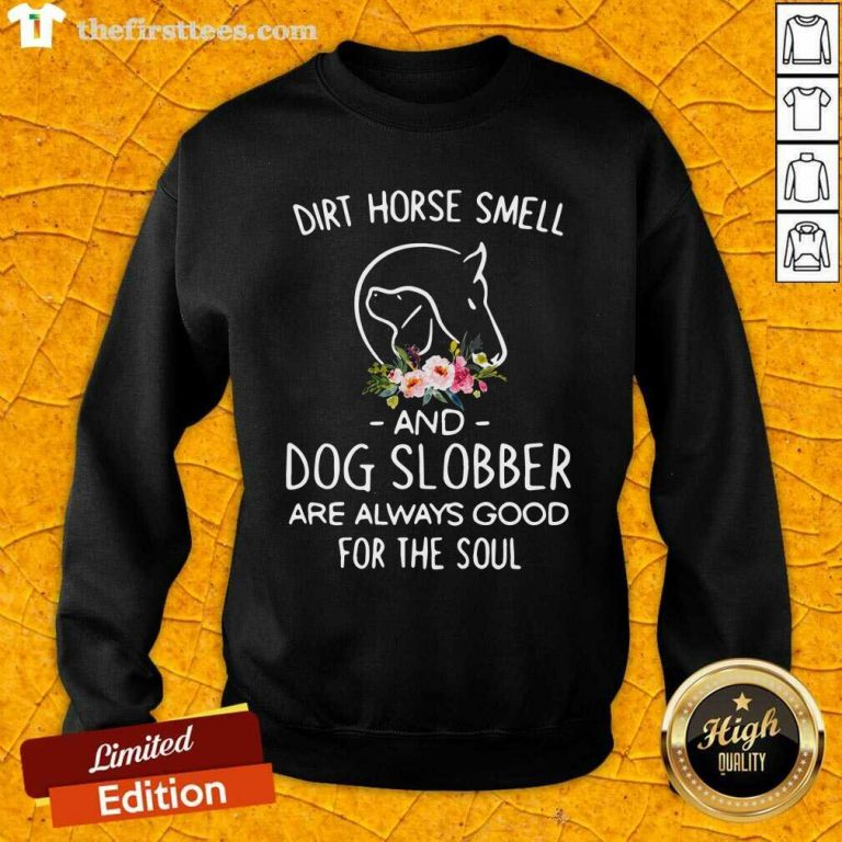 Dirt Horse Smell And Dog Slobber Are Always Good For The Soul Sweatshirt - Design by Thefirsttees.com