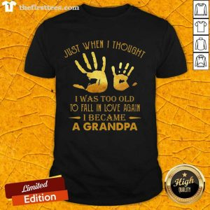 Just When I Thought I Was Too Old To Fall In Love Again I Became A Grandpa Shirt- Design By Thefirsttees.com