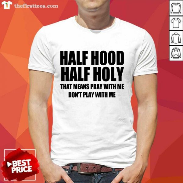 Nice Half Hood Half Holy That Means Pray With Me Don't Play With Me Shirt- Design By Thefirsttees.com