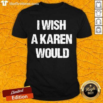 I Wish A Karen Would Shirt- Design By Thefirsttees.com