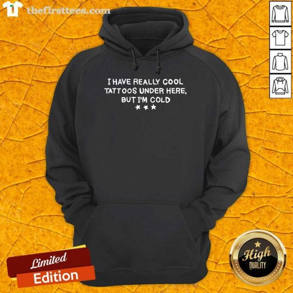 I Have Really Cool Tattoos Under Here But I'm Cold Hoodie- Design By Thefirsttees.com