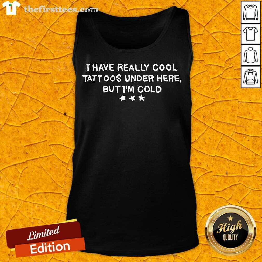 I Have Really Cool Tattoos Under Here But I'm Cold Tank Top- Design By Thefirsttees.com