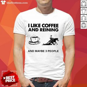 I Like Coffee And Reining And Maybe 3 People Shirt- Design By Thefirsttees.com