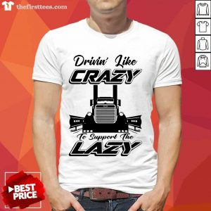 Truck Drivin' Like Crazy To Support The Lazy Shirt- Design By Thefirsttees.com
