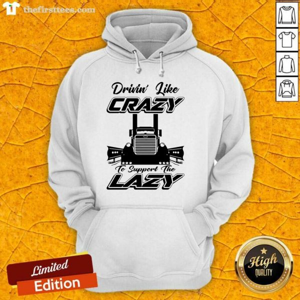 Truck Drivin' Like Crazy To Support The Lazy Hoodie- Design By Thefirsttees.com