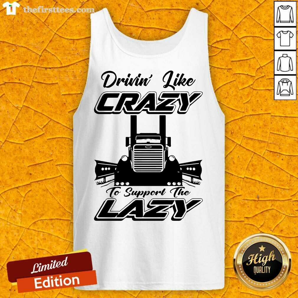 Truck Drivin' Like Crazy To Support The Lazy Tank Top- Design By Thefirsttees.com