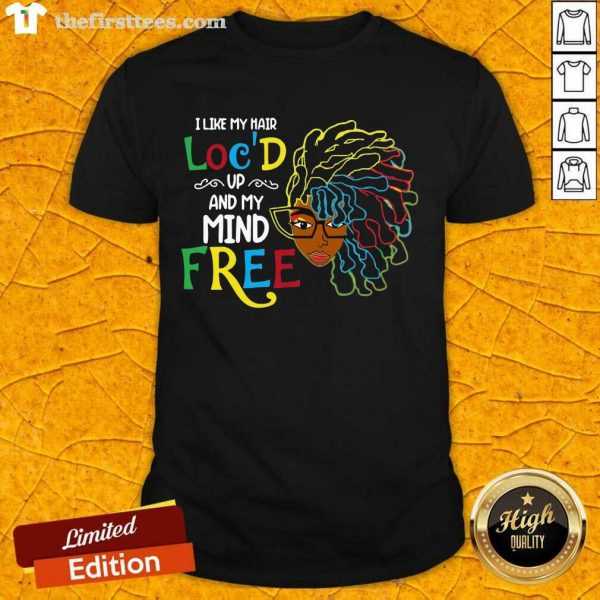 Girl I Like My Hair Loc'd Up And My Mind Free Shirt- Design By Thefirsttees.com