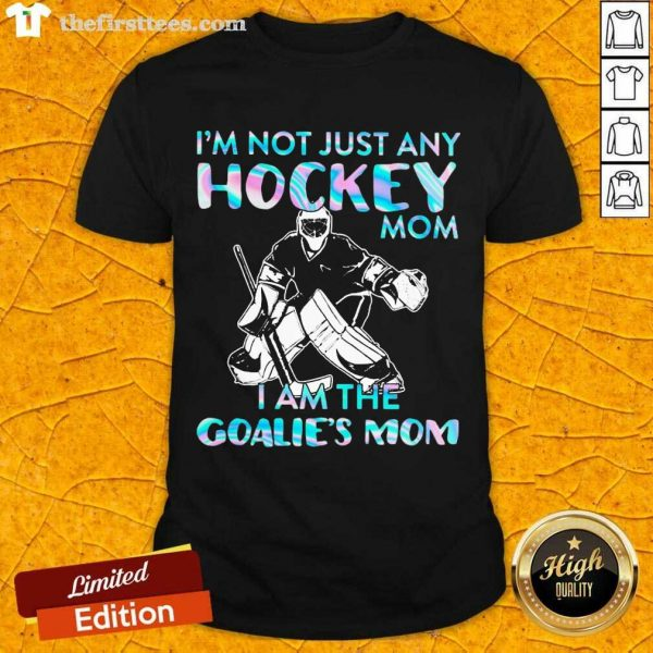 I'm Not Just Any Hockey Mom I Am The Goalie Mom Shirt- Design By Thefirsttees.com