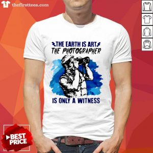 The Earth Is Art The Photographer Is Only A Witness Man Shirt- Design By Thefirsttees.com