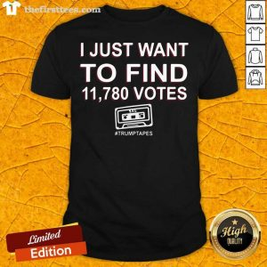 I Just Want To Find 11,780 Votes Trump Tapes Shirt- Design By Thefirsttees.com
