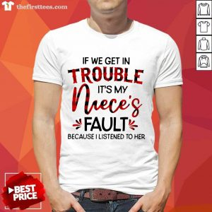 If We Get In Trouble It's My Niece's Fault Because I Listened To Her Shirt- Design By Thefirsttees.com