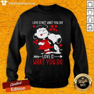 Lucy Van Pelt Snoopy Love Is Not What You Say Love Is What You Do Valentines Day Sweatshirt - Design by Thefirsttees.com