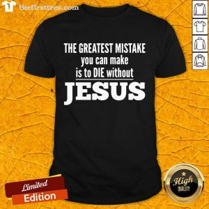 The Greatest Mistake You Can Make Is To Die Without Jesus Shirt- Design By Thefirsttees.com