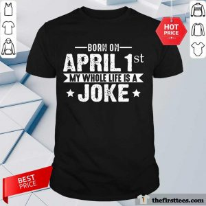Born April 1st My Life Is A Joke April Fools Day Us 2021 Shirt- Design By Thefirsttees.com