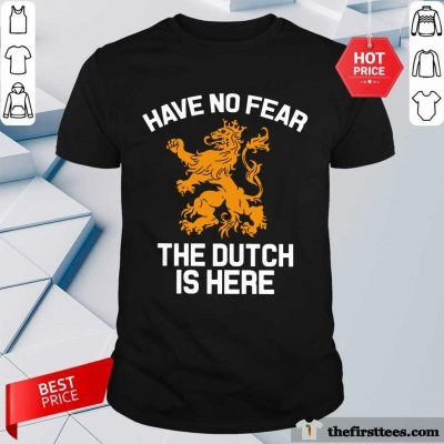 Premium Have No Fear Lion Netherlands The Dutch Is Here Shirt