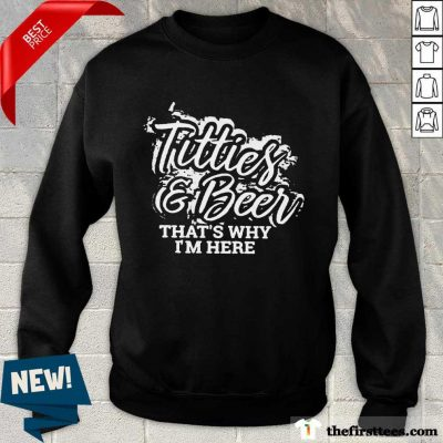 Top Titties And Beer That Is Why I Am Here ShirtTop Titties And Beer That Is Why I Am Here Sweatshirt