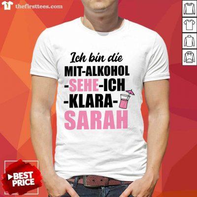 Funny Ich Bin Die Mit Alkohol Sehe Ich Klara Sarah Shirt