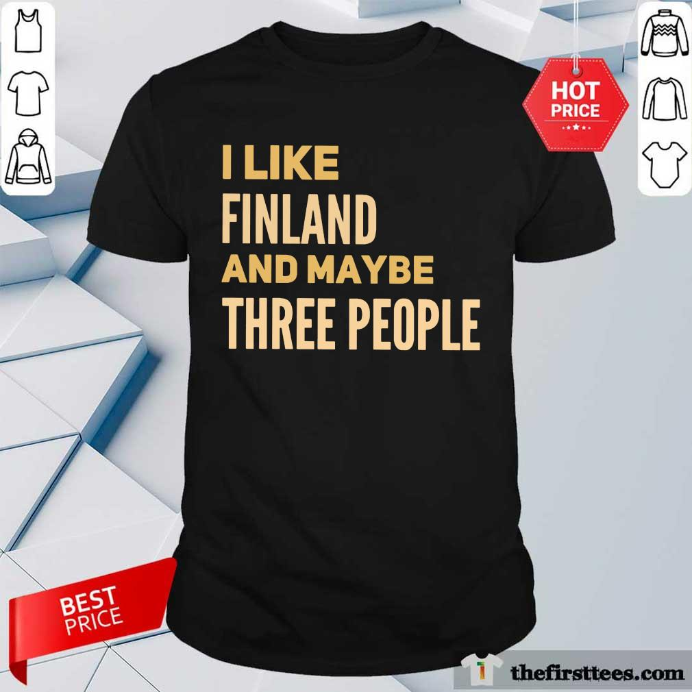 Good I Like Finland And Maybe Three People Shirt