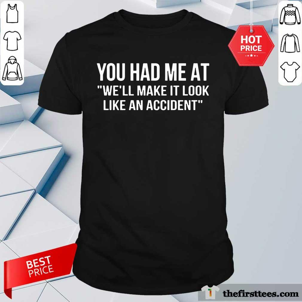 Good You Had Me At We Will Make It Look Like An Accident Shirt