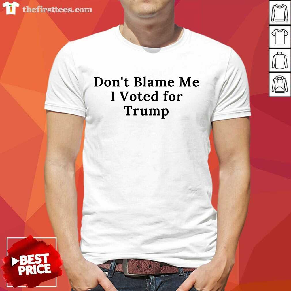 Nice Don't Blame Me I Voted For Trump Shirt