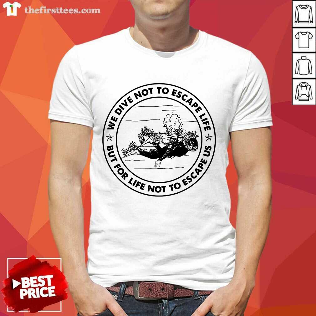 Scuba Diving We Dive Not To Escape Life But For Life Not To Escape Us Shirt