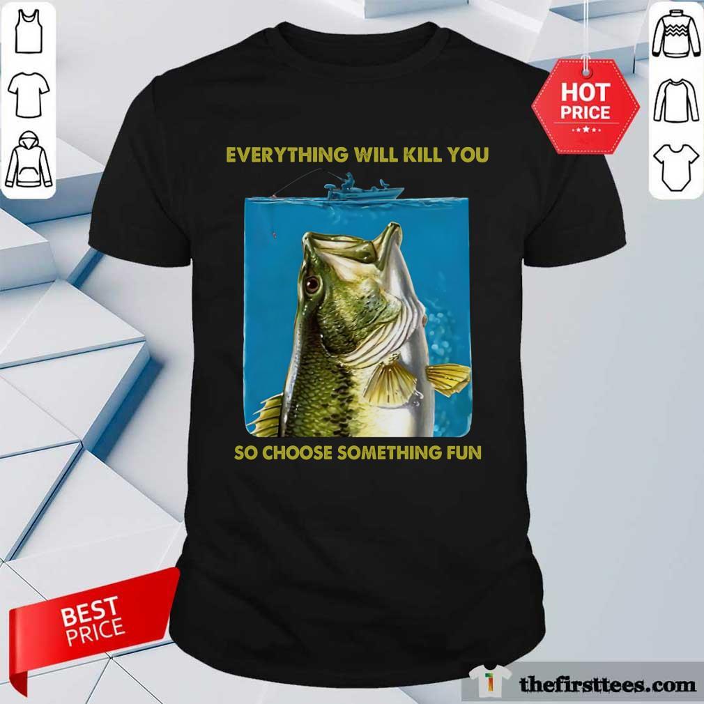 Nice Fishing Everything Will Kill You So Choose Shirt