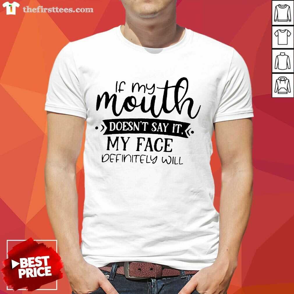 Top If My Mouth Doesn't Say It My Face Definitely Will Shirt