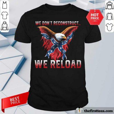 Eagle We Don't Reconstruct We Reload Shirt