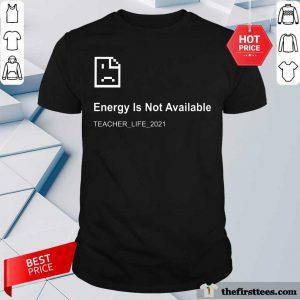 Error Energy Is Not Available Teacher Life 2021 Shirt