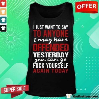 I Just Want To Say To Anyone I May Have Offended Yesterday You Can Go Tank Top