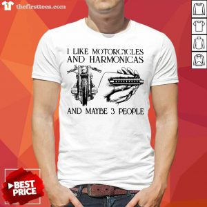 I Like Motorcycles And Harmonicas And Maybe 3 People Shirt