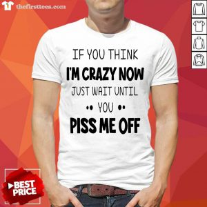 If You Think I'm Crazy Now Just Wait Until You Piss Me Off Shirt
