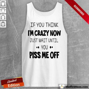 If You Think I'm Crazy Now Just Wait Until You Piss Me Off Tank Top