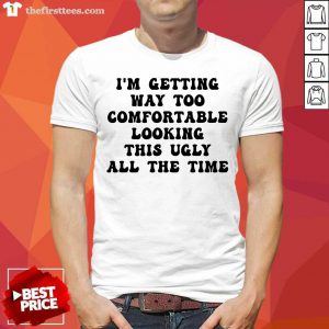 I'm Getting Way Too Comfortable Looking This Ugly All The Time Shirt