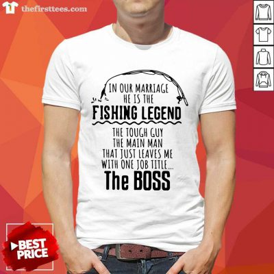 In Our Marriage He Is The Fishing Legends The Main Man The Boss Shirt