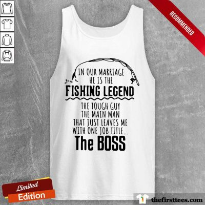 In Our Marriage He Is The Fishing Legends The Main Man The Boss Tank Top