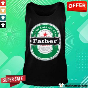It's Not A Dad Bod It's A Father Figure Beer Tank Top