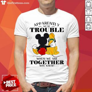 Mickey Mouse Apparently Trouble When We're Together Who Knew Shirt