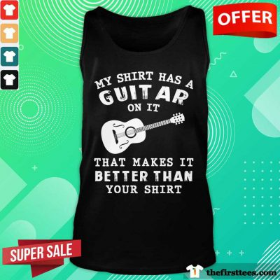 My Shirt Has A Guitar On It That Makes It Better Than Your Tank Top